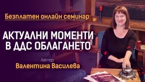 Безплатен онлайн семинар: АКТУАЛНИ МОМЕНТИ В ДДС ОБЛАГАНЕТО - Лектор: Валентина Василева, данъчен експерт